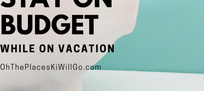 4 Ways to Stay on Budget on Vacation